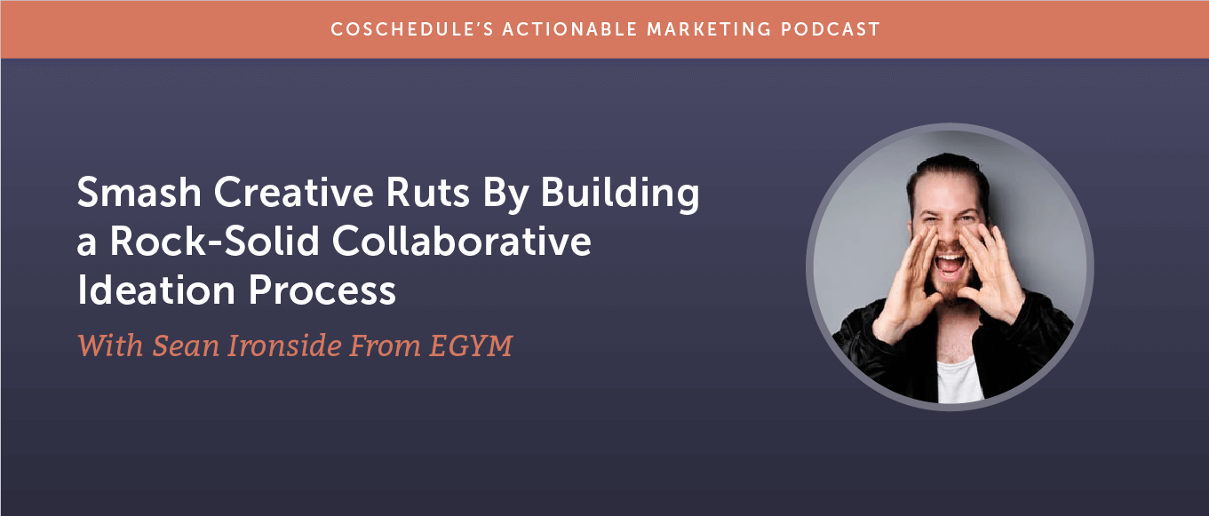 Smash Creative Ruts By Building a Rock-Solid Collaborative Ideation Process With Sean Ironside From EGYM [AMP 187]