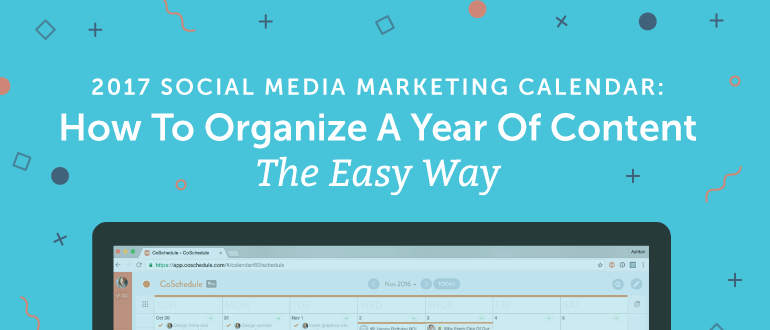 2017 Social Media Marketing Calendar: How to Organize A Year of Content the Easy Way