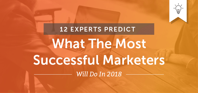 12 Experts Predict What The Most Successful Marketers Will Do In 2018