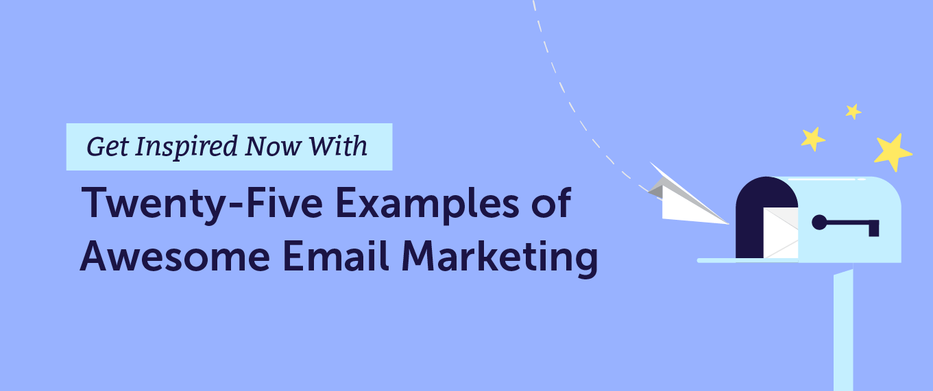 Get Inspired Now With 25 Examples of Awesome Email Marketing