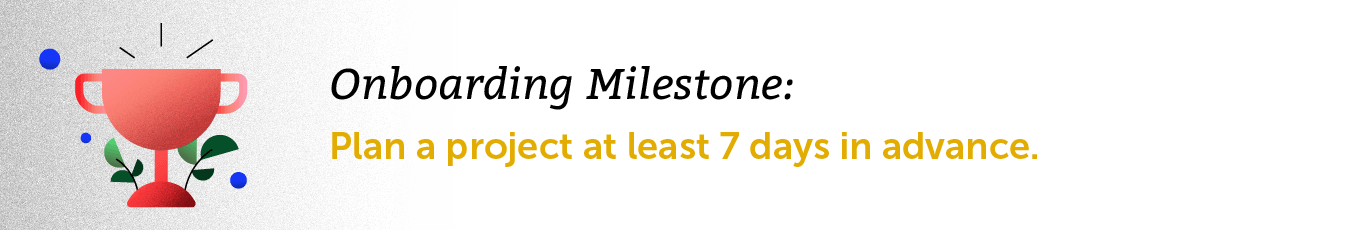 Onboarding Milestone: Plan a project at least 7 days in advance.