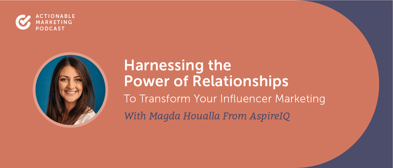 Harnessing the Power of Relationships to Transform Your Influencer Marketing With Magda Houalla From AspireIQ [AMP 191]