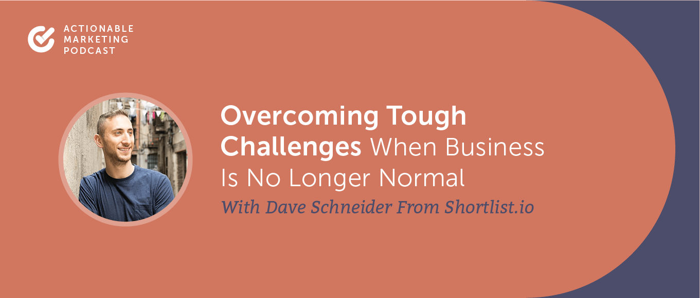Overcoming Tough Challenges When Business is No Longer Normal With Dave Schneider From Shortlist.io [AMP 194]