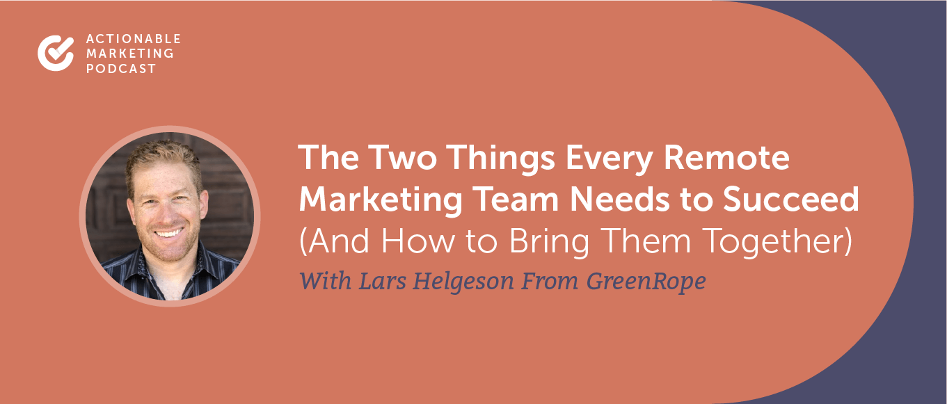 The Two Things Every Remote Marketing Team Needs to Succeed (And How to Bring Them Together) With Lars Helgeson From GreenRope [AMP 195]
