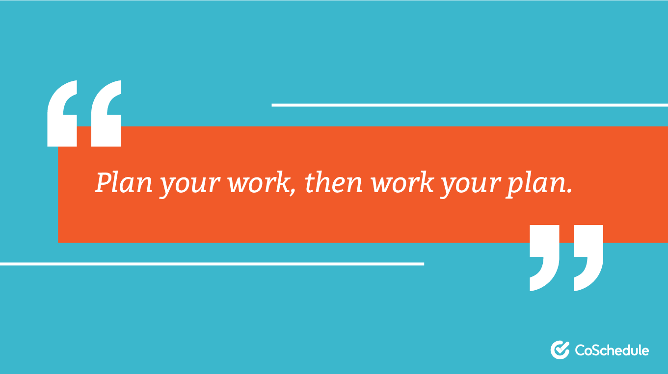 Plan your work, then work your plan.