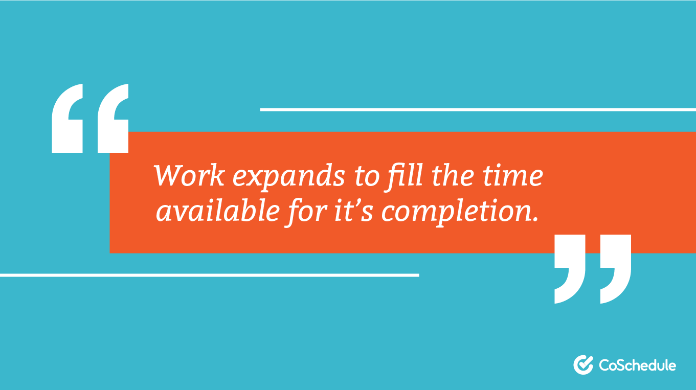 Work expands to fill the time available for it's completion.