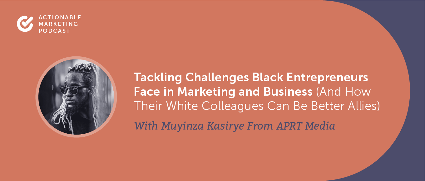 Tackling Challenges Black Entrepreneurs Face in Marketing and Business (And How Their White Colleagues Can Be Better Allies) With Muyinza Kasirye From APRT Media [AMP 199]
