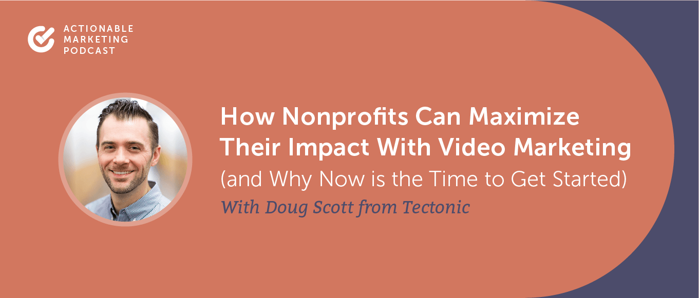 How Nonprofits Can Maximize Their Impact With Video Marketing (and Why Now is the Time to Get Started) With Doug Scott from Tectonic [AMP 200]