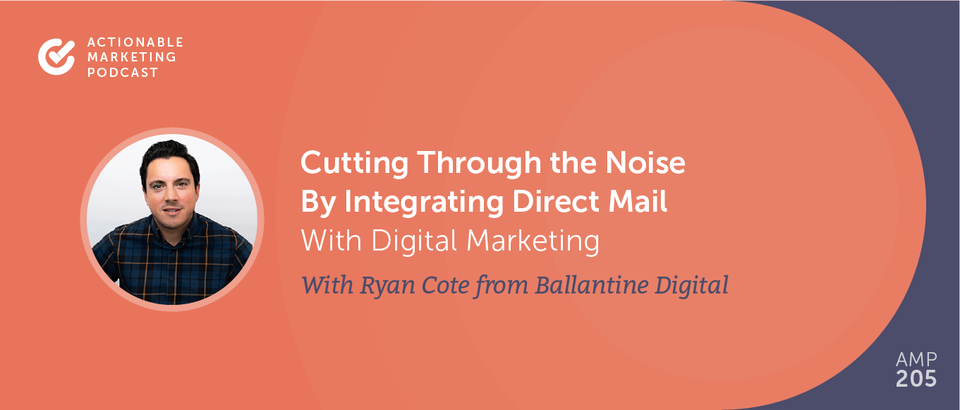 Cutting Through the Noise By Integrating Direct Mail With Digital Marketing With Ryan Cote From Ballantine [AMP 205]