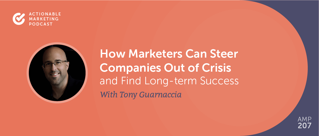 How Marketers Can Steer Companies Out of Crisis and Find Long-term Success With Tony Guarnaccia [AMP 207]