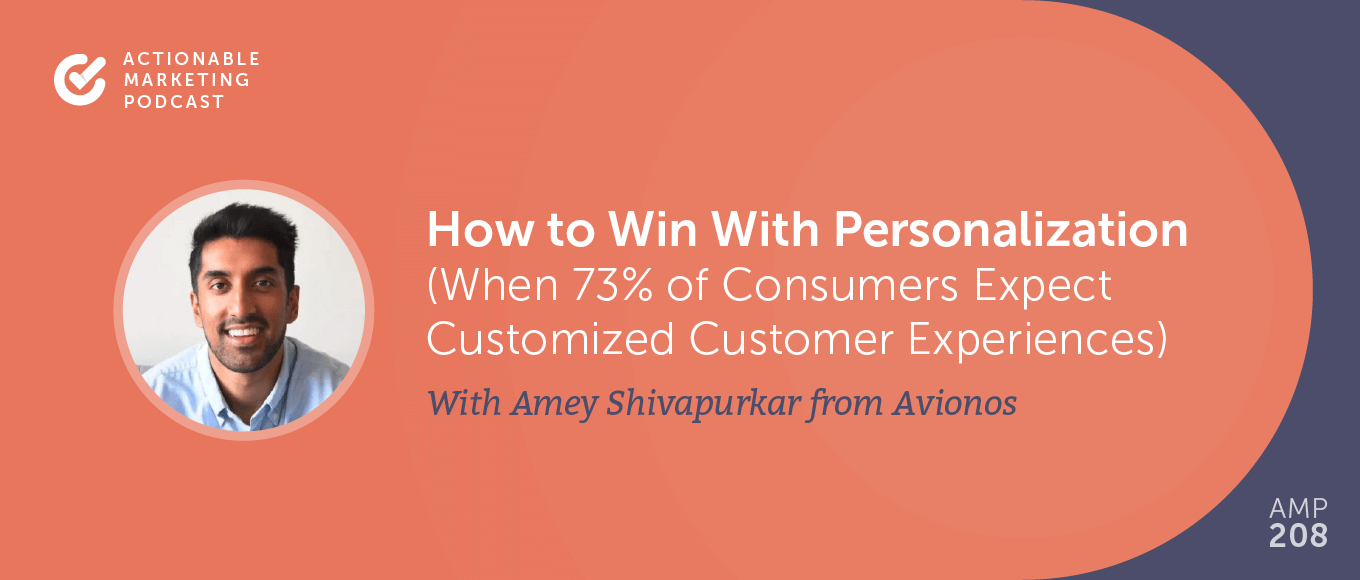 How to Win With Personalization (When 73% of Consumers Expect Customized Customer Experiences) With Amey Shivapurkar From Avionos [AMP 208]