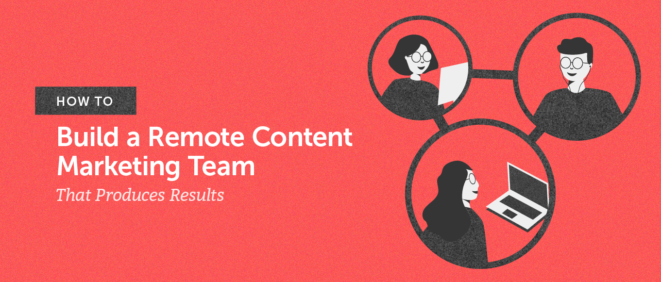 How to build a remote content marketing team that produces results (header)