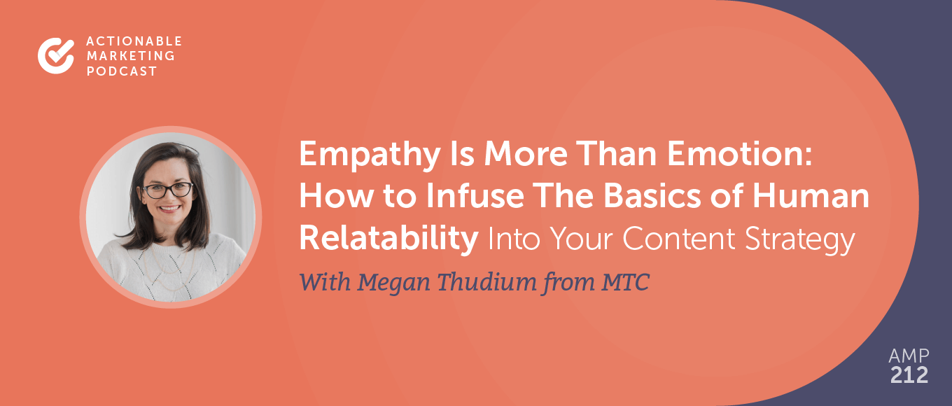 Empathy Is More than Emotion: How to Infuse The Basics of Human Relatability Into Your Content Strategy With Megan Thudium From MTC – The Content Agency [AMP 212]