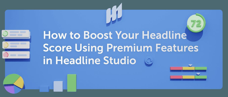 How to Boost Your Headline Score Using Premium Features in Headline Studio