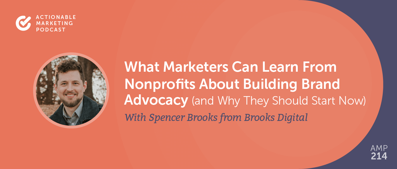 What Marketers Can Learn From Nonprofits About Building Brand Advocacy (and Why They Should Start Now) With Spencer Brooks From Brooks Digital [AMP 214]