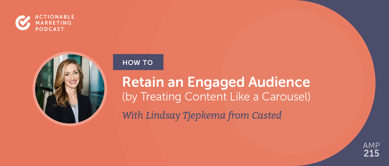 How to Retain an Engaged Audience by Treating Content Like a Carousel With Lindsay Tjepkema From Casted [AMP 215]