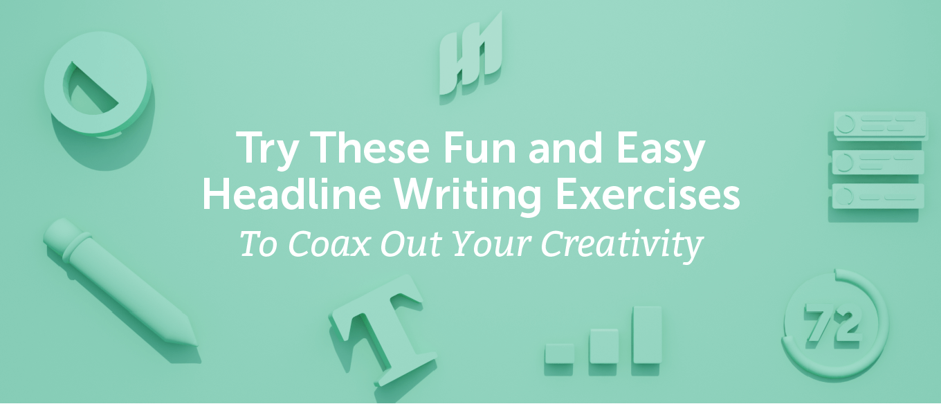 Try These 7 Fun and Easy Headline Writing Exercises To Coax Out Your Creativity