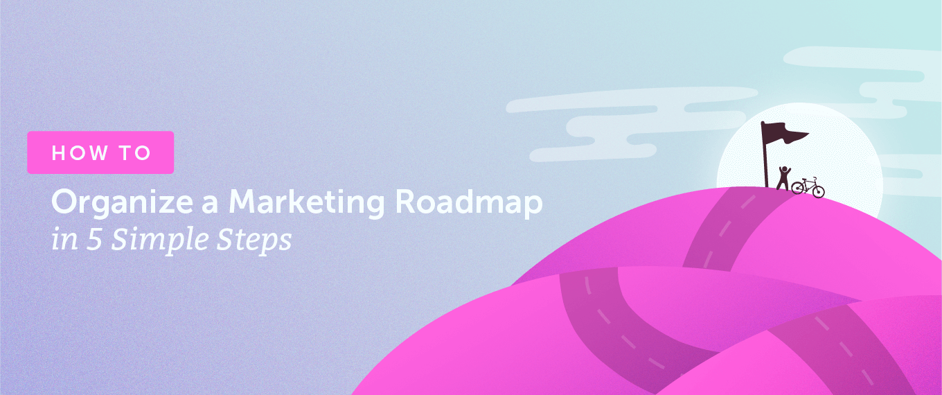 How to Organize a Marketing Roadmap in 5 Simple Steps