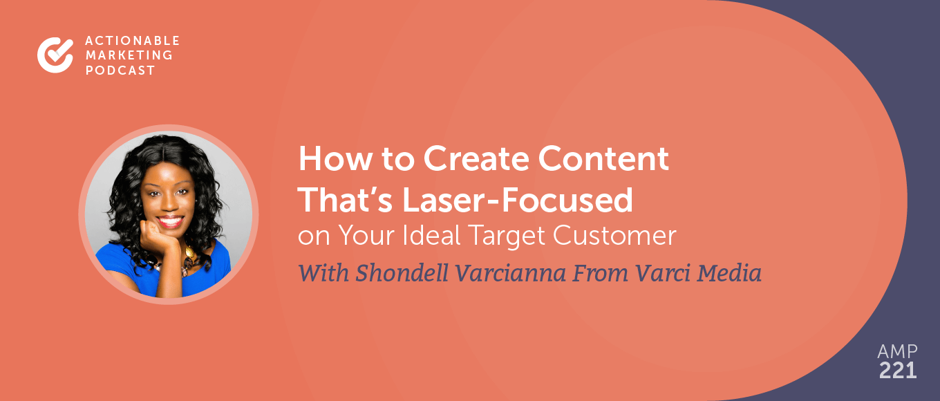 How to Create Content That's Laser-Focused on Your Ideal Target Customer With Shondell Varcianna From Varci Media [AMP 221]