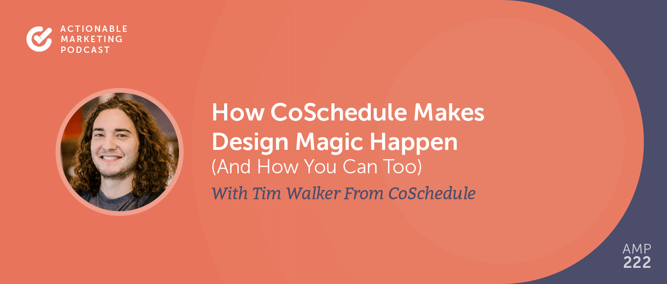How CoSchedule Makes Design Magic Happen (And How You Can Too) With Tim Walker From CoSchedule [AMP 222]