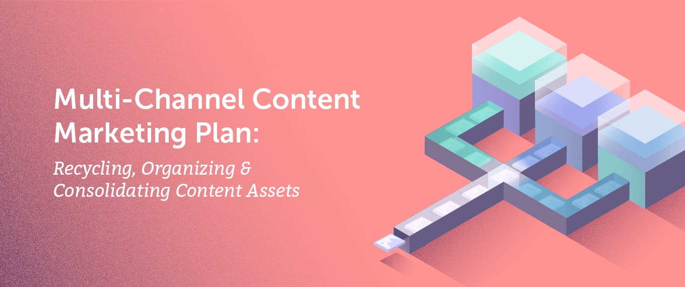 Multi-Channel Content Marketing Plan Recycling, Organizing, and Consolidating Content Assets