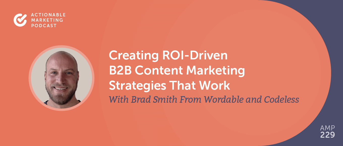 Creating ROI-Driven B2B Content Marketing Strategies That Work With Brad Smith From Wordable and Codeless [AMP 229]