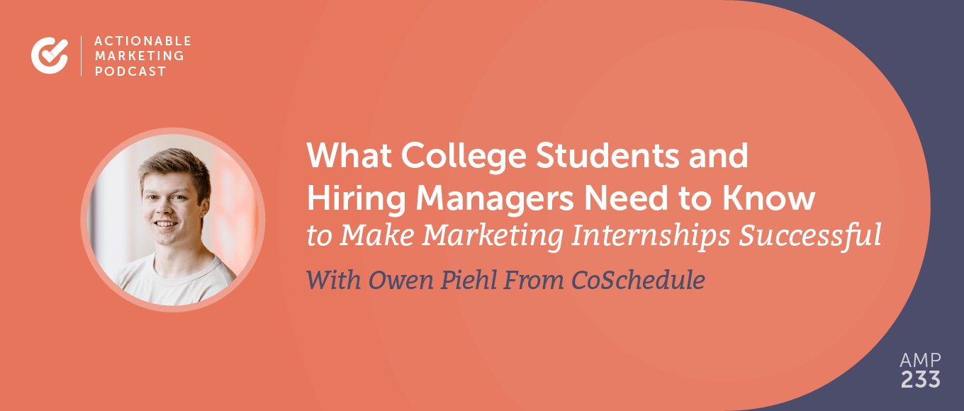 What College Students and Hiring Managers Need to Know to Make Marketing Internships Successful With Owen Piehl From CoSchedule [AMP 233]