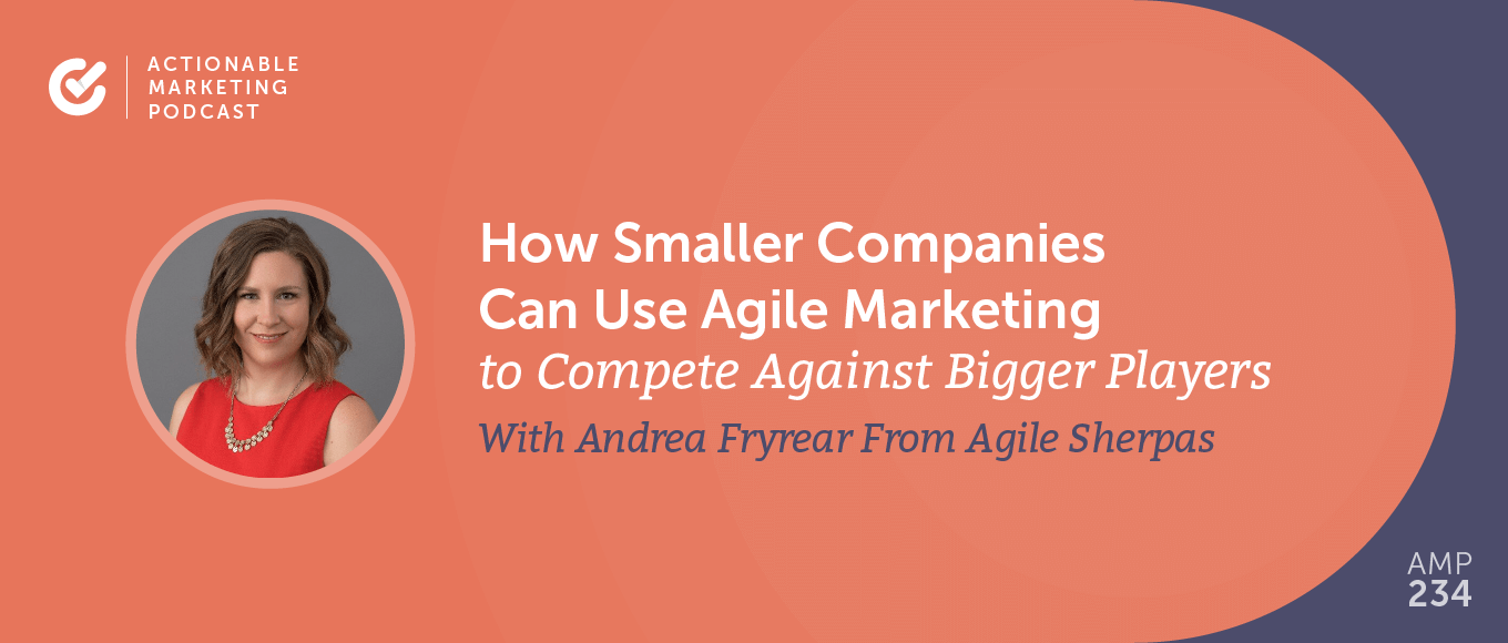 How Smaller Companies Can Use Agile Marketing to Compete Against Bigger Players With Andrea Fryrear From Agile Sherpas [AMP 234]