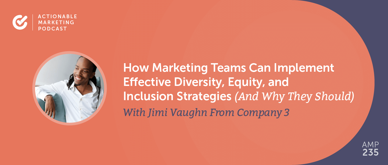 How Marketing Teams Can Implement Effective Diversity, Equity, and Inclusion Strategies (And Why They Should) With Jimi Vaughn [AMP 235]