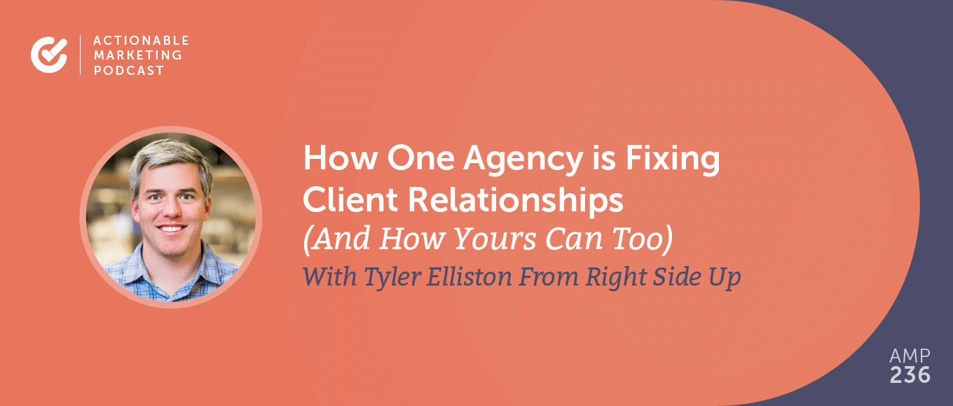 How One Agency is Fixing Client Relationships (And How Yours Can Too) With Tyler Elliston From Right Side Up [AMP 236]