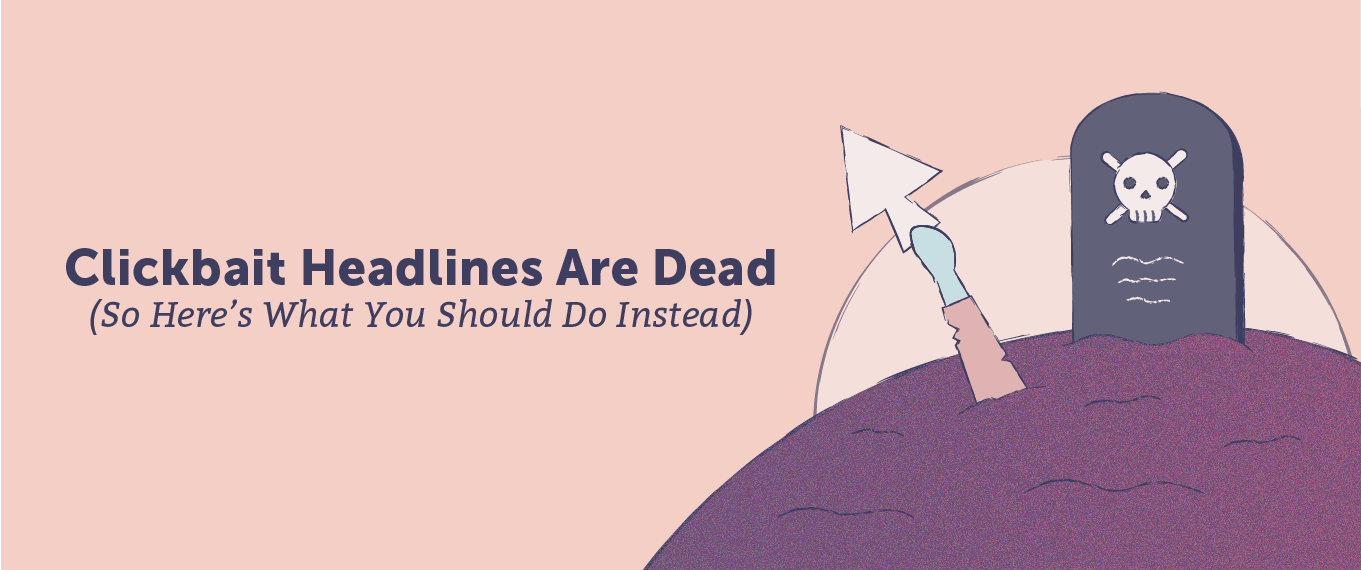 Clickbait Headlines Are Dead (So Here's What You Should Do Instead)