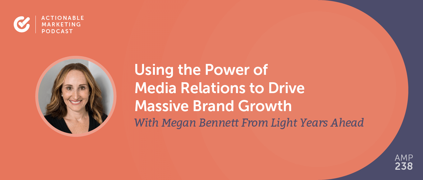 Using the Power of Media Relations to Drive Massive Brand Growth With Megan Bennett From Light Years Ahead [AMP 238]