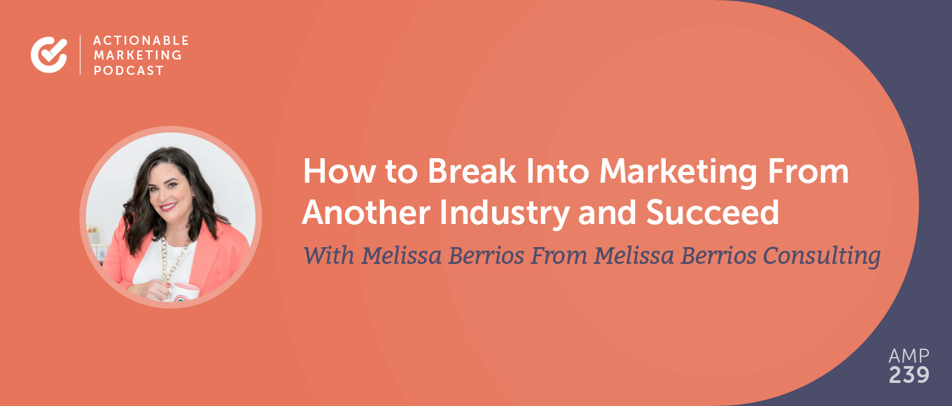 How to Break Into Marketing From Another Industry and Succeed With Melissa Berrios From Melissa Berrios Consulting [AMP 239]