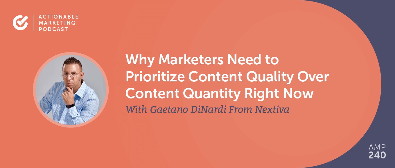 Why Marketers Need to Prioritize Content Quality Over Content Quantity Right Now With Gaetano DiNardi From Nextiva [AMP 240]