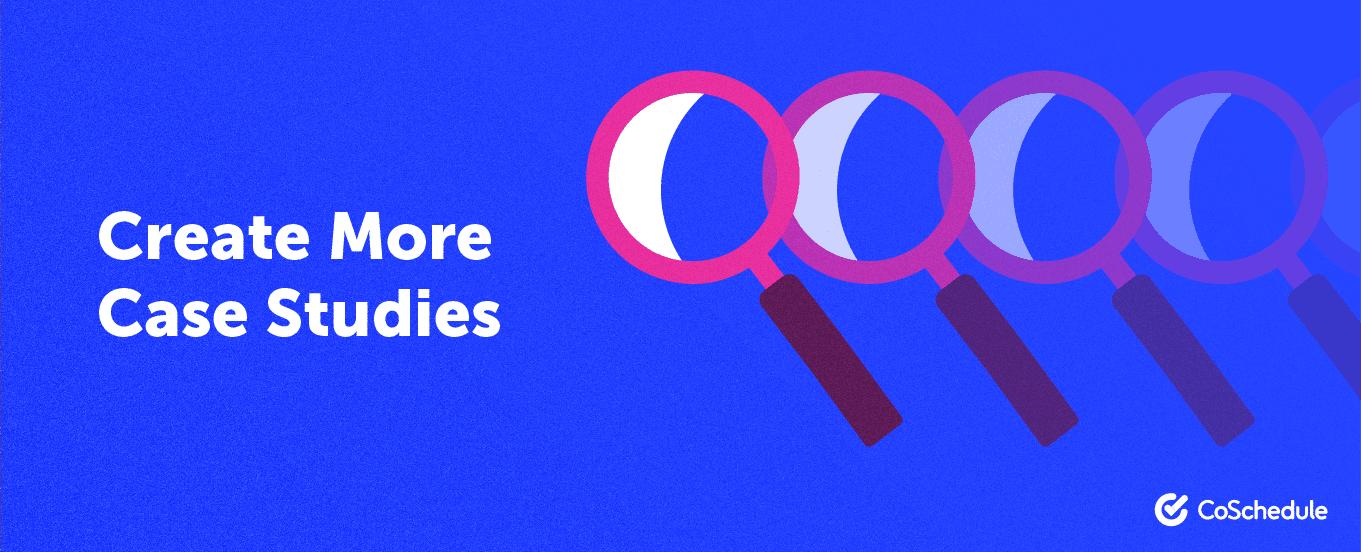 create more case studies