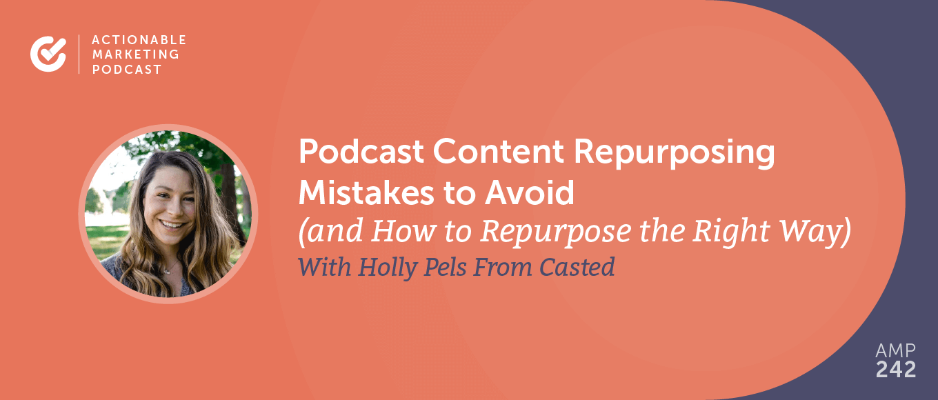 Podcast Content Repurposing Mistakes to Avoid (and How to Repurpose the Right Way) With Holly Pels From Casted [AMP 242]