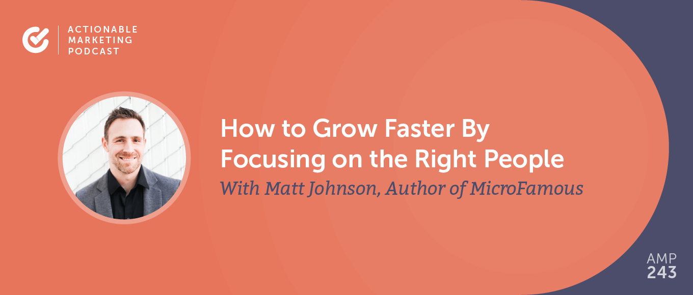 How to Grow Faster By Focusing on the Right People With Matt Johnson, Author of MicroFamous [AMP 243]