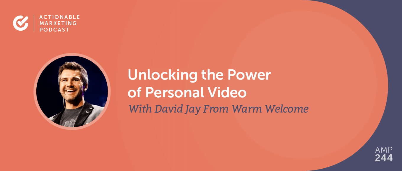 Unlocking the Power of Personal Video With David Jay From Warm Welcome [AMP 244]