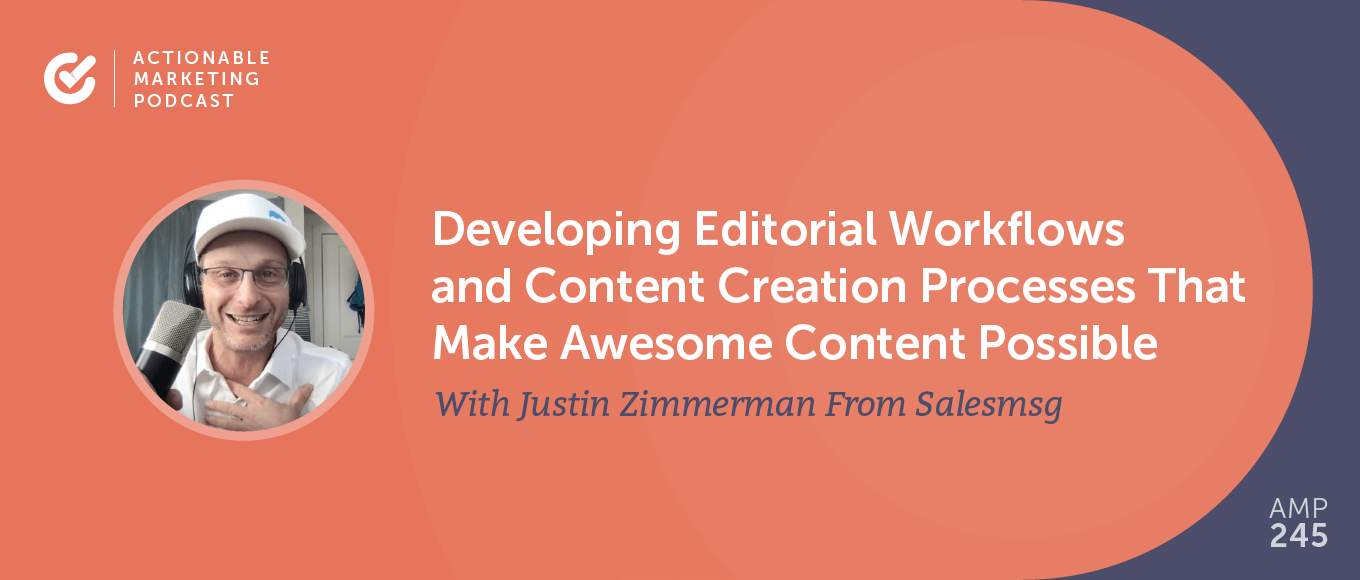 Developing Editorial Workflows and Content Creation Processes That Make Awesome Content Possible With Justin Zimmerman From Salesmsg [AMP 245]