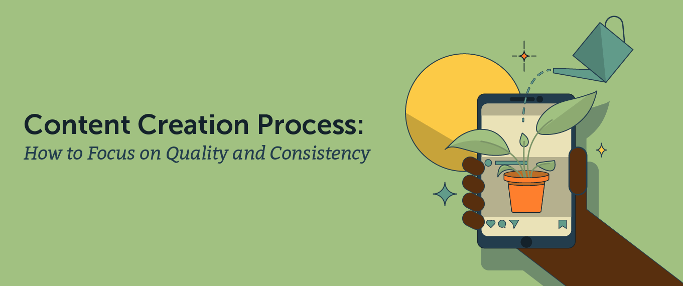 Content Creation Process: How to Focus on Quality and Consistency