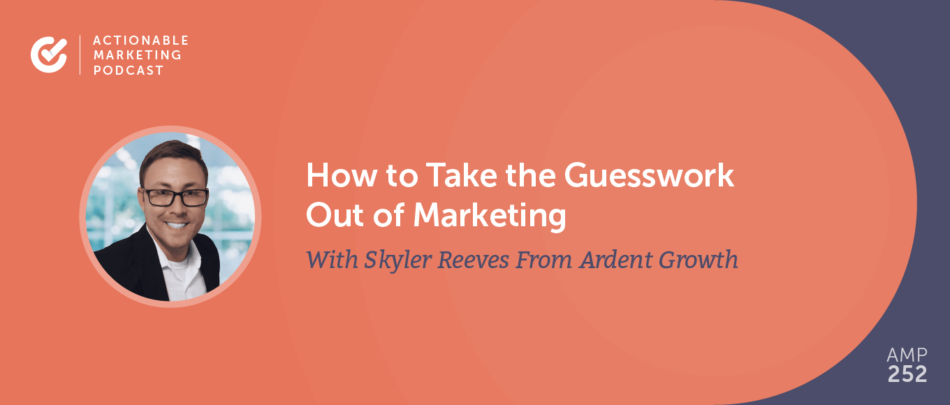 How to Take the Guesswork Out of Marketing With Skyler Reeves From Ardent Growth [AMP 252]