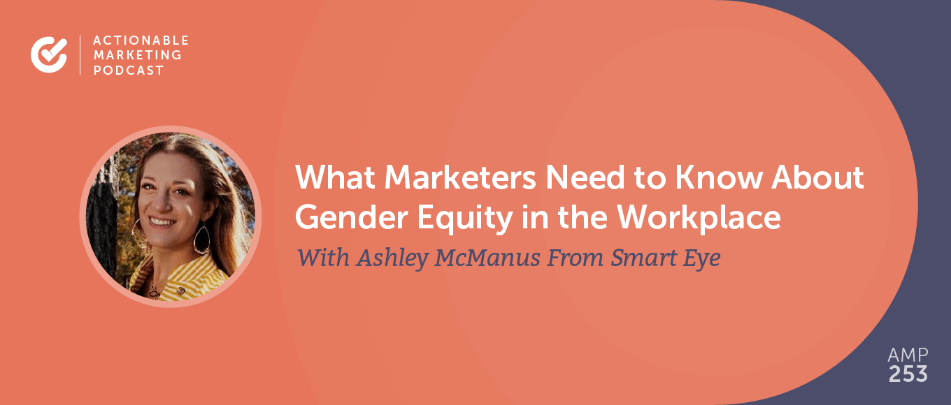 What Marketers Need to Know About Gender Equity in the Workplace With Ashley McManus From Smart Eye [AMP 253]