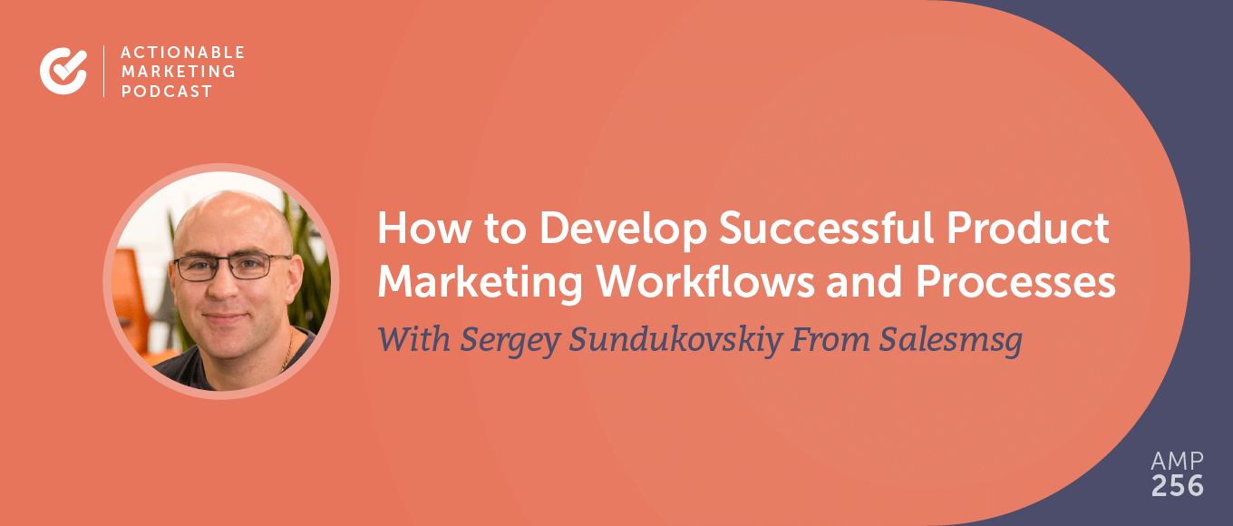 How to Develop Successful Product Marketing Workflows and Processes With Sergey Sundukovskiy From Salesmsg [AMP 256]