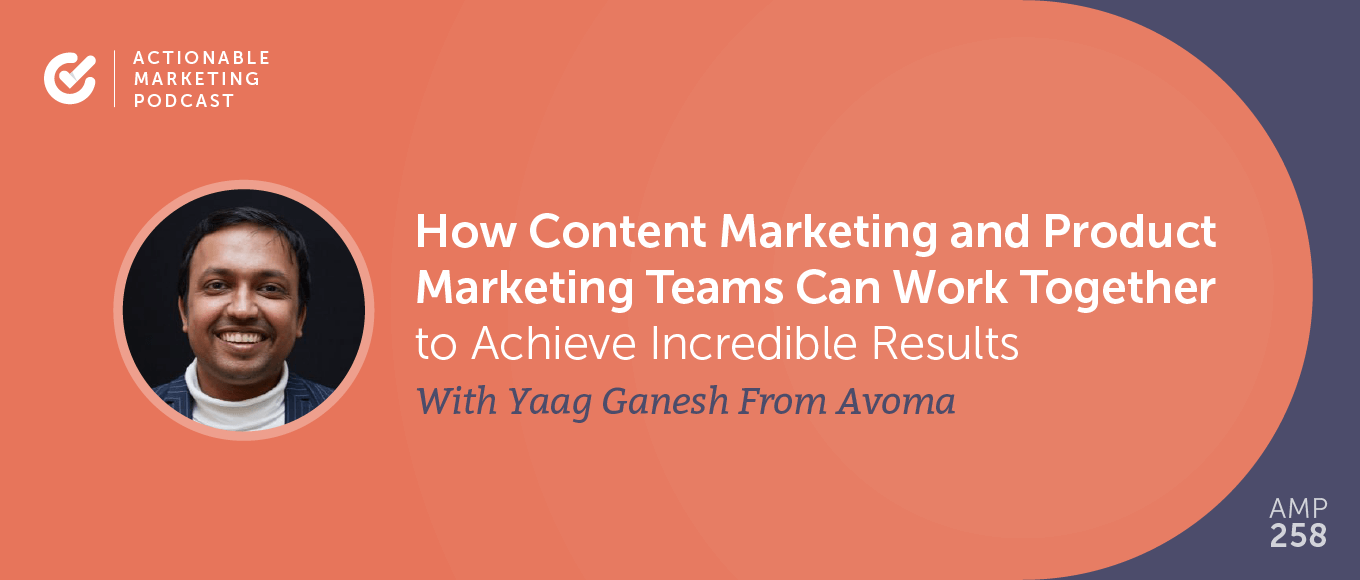 How Content Marketing and Product Marketing Teams Can Work Together to Achieve Incredible Results With Yaag Ganesh From Avoma [AMP 258]