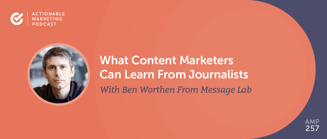 What Content Marketers Can Learn From Journalists With Ben Worthen From Message Lab [AMP 257]