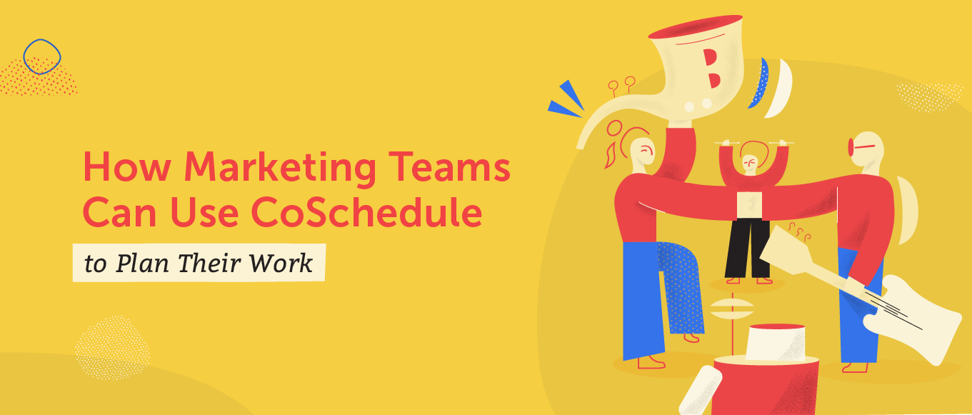 How Marketing Team Members Can Use CoSchedule to Plan Their Work