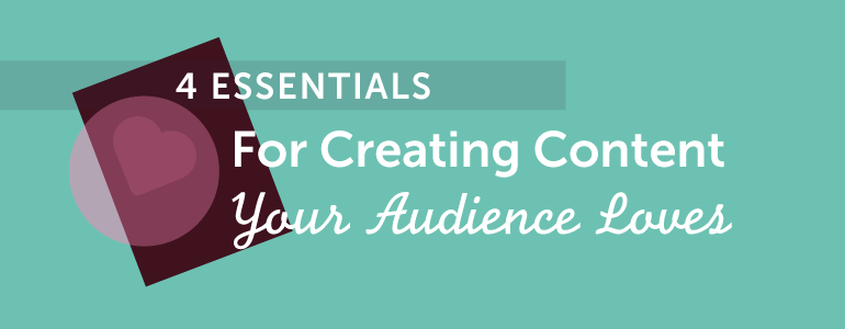 4 essentials for creating content your audience loves