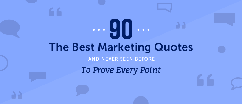 90 Of The Best Marketing Quotes (And Never Seen Before) To Prove Every Point