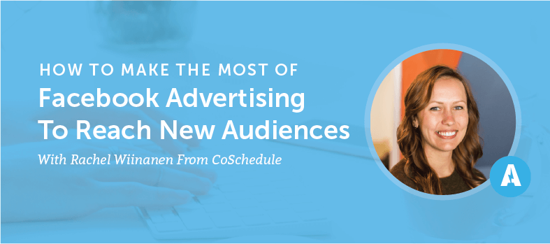 How To Make The Most of Facebook Advertising To Reach New Audiences With Rachel Wiinanen From CoSchedule [AMP063]