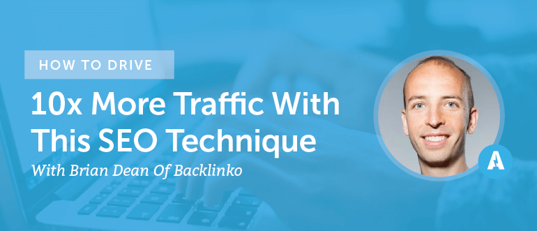 How To Drive 10x More Traffic With This SEO Technique From Brian Dean Of Backlinko [AMP082]